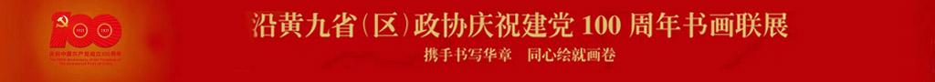 沿黄九省(区)政协庆祝建党100周年书画联展